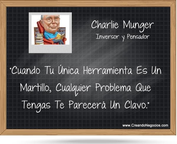 Cuando tu única herramienta es un martillo, cualquier problema que te suceda te parecerá un clavo - Cita de Charlie Munger