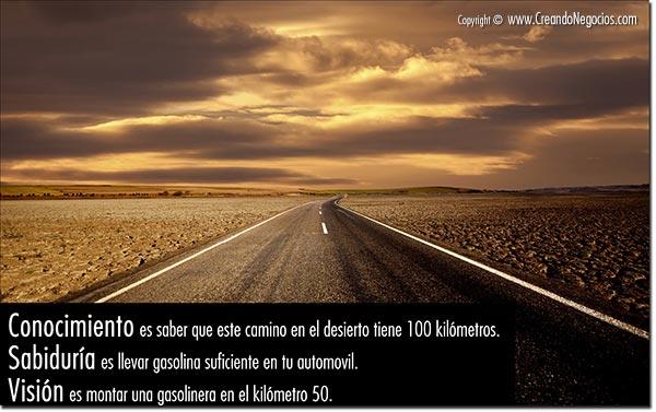 Conocimiento es saber que este camino en el desierto tiene 100 kilómetros. Sabiduría es llevar gasolina suficiente en tu automovil. Visión es montar una gasolinera en el kilómetro 50.